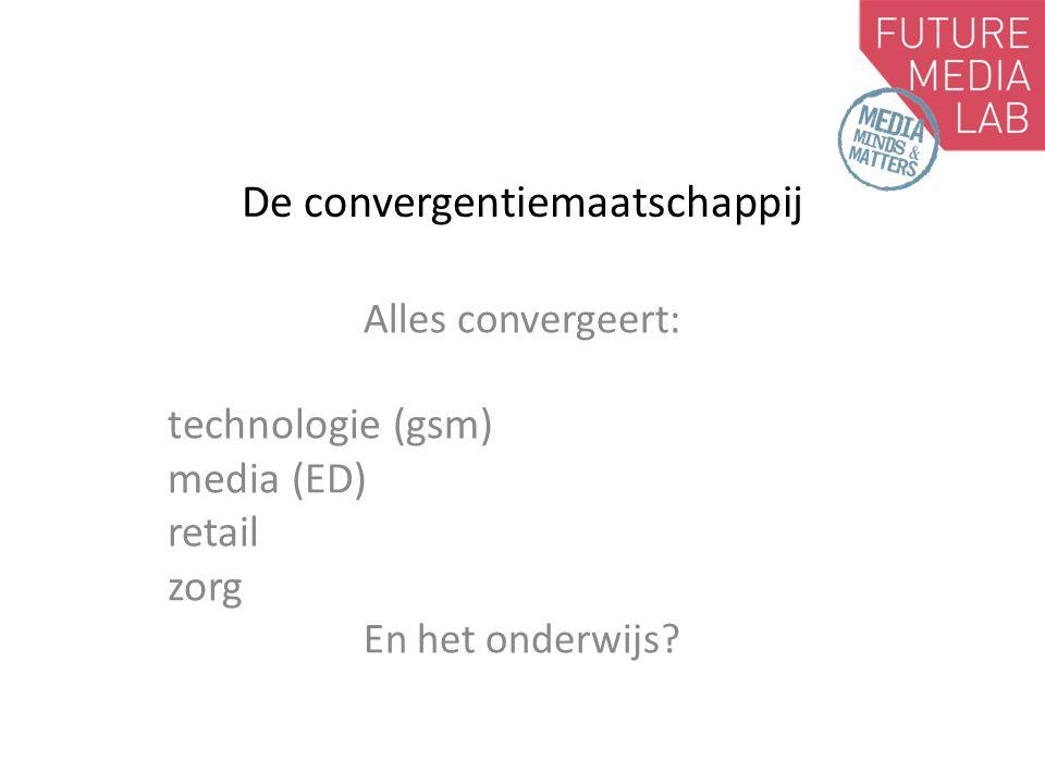 De convergentiemaatschappij Alles convergeert: technologie (gsm) media (ED) retail zorg En het onderwijs?