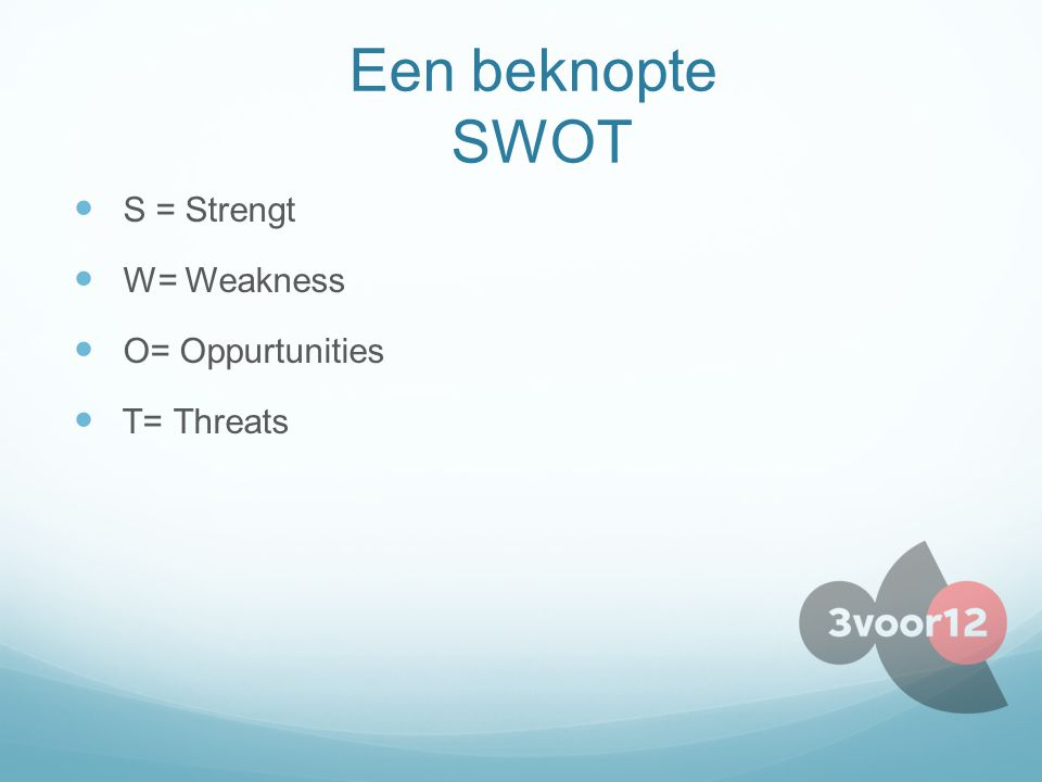 Een beknopte SWOT S = Strengt W= Weakness O= Oppurtunities T= Threats