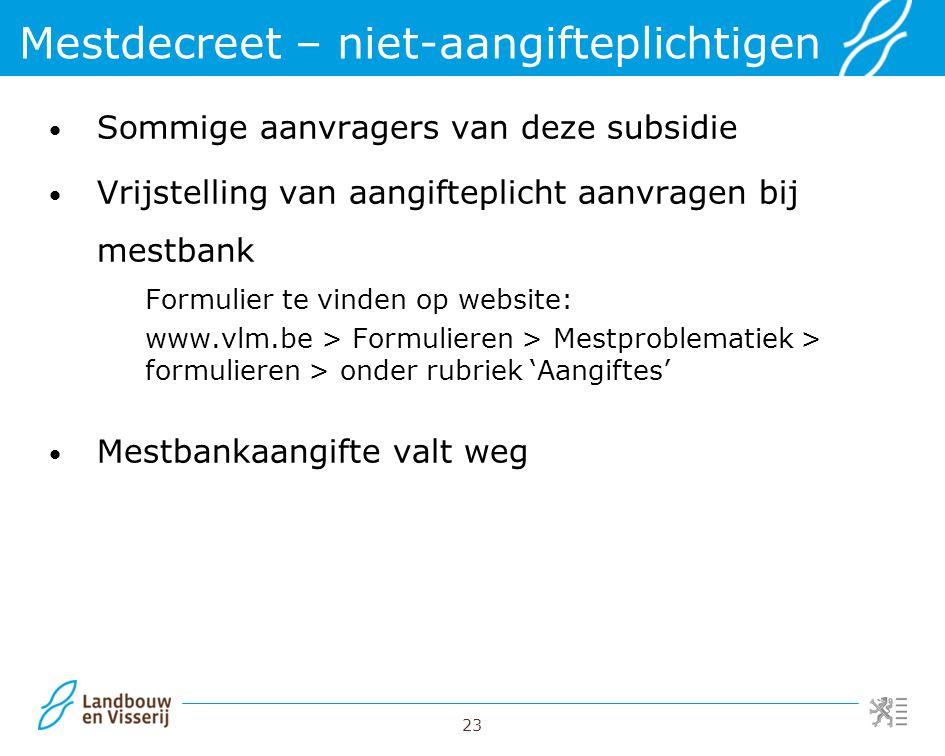 23 Sommige aanvragers van deze subsidie Vrijstelling van aangifteplicht aanvragen bij mestbank Formulier te vinden op website: www.vlm.be > Formuliere