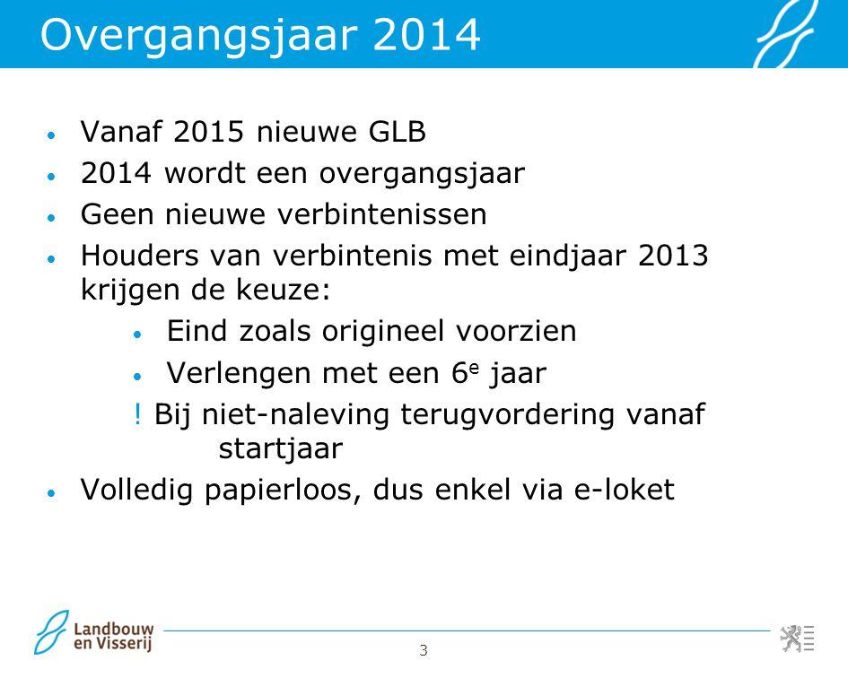 3 Overgangsjaar 2014 Vanaf 2015 nieuwe GLB 2014 wordt een overgangsjaar Geen nieuwe verbintenissen Houders van verbintenis met eindjaar 2013 krijgen d