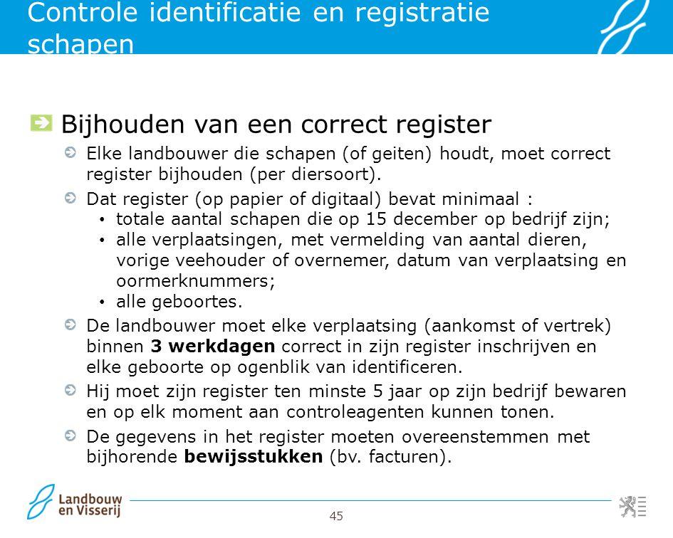 45 Controle identificatie en registratie schapen Bijhouden van een correct register Elke landbouwer die schapen (of geiten) houdt, moet correct regist