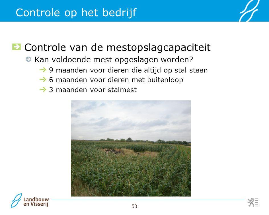 53 Controle op het bedrijf Controle van de mestopslagcapaciteit Kan voldoende mest opgeslagen worden? 9 maanden voor dieren die altijd op stal staan 6