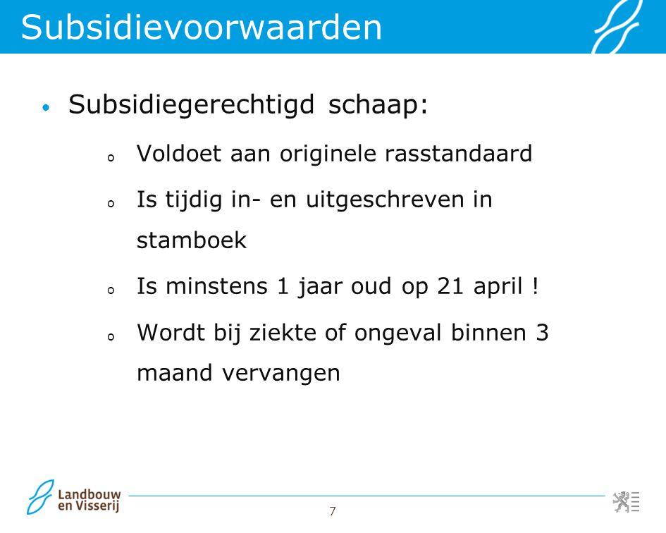 7 Subsidiegerechtigd schaap: o Voldoet aan originele rasstandaard o Is tijdig in- en uitgeschreven in stamboek o Is minstens 1 jaar oud op 21 april !