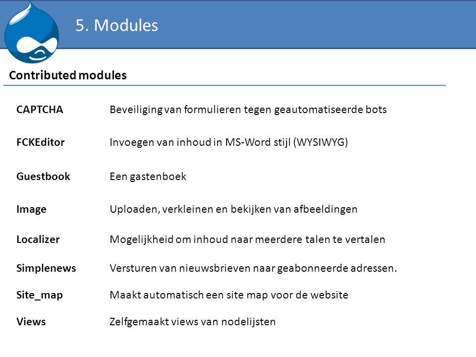 5. Modules Contributed modules CAPTCHABeveiliging van formulieren tegen geautomatiseerde bots FCKEditorInvoegen van inhoud in MS-Word stijl (WYSIWYG)