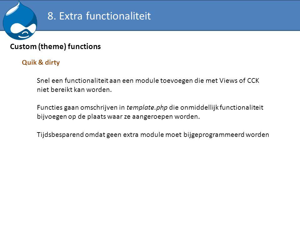 Custom (theme) functions Quik & dirty Snel een functionaliteit aan een module toevoegen die met Views of CCK niet bereikt kan worden. Functies gaan om