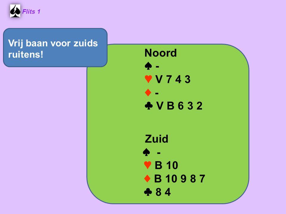 Flits 1 Noord ♠ - ♥ V 7 4 3 ♦ - ♣ V B 6 3 2 Zuid ♠ - ♥ B 10 ♦ B 10 9 8 7 ♣ 8 4 Vrij baan voor zuids ruitens!