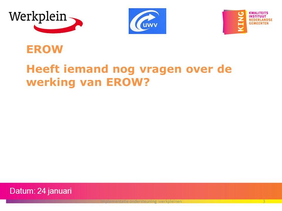 Datum: 24 januari EROW Heeft iemand nog vragen over de werking van EROW? Implementatie ondersteuning werkpleinen3