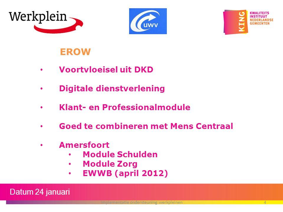 Datum 24 januari Implementatie ondersteuning werkpleinen4 EROW Voortvloeisel uit DKD Digitale dienstverlening Klant- en Professionalmodule Goed te com