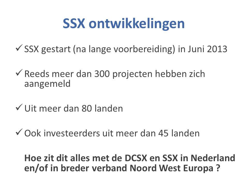 SSX ontwikkelingen SSX gestart (na lange voorbereiding) in Juni 2013 Reeds meer dan 300 projecten hebben zich aangemeld Uit meer dan 80 landen Ook investeerders uit meer dan 45 landen Hoe zit dit alles met de DCSX en SSX in Nederland en/of in breder verband Noord West Europa