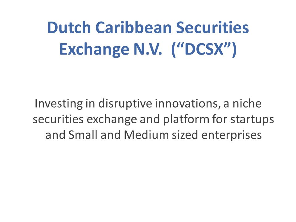 Investing in disruptive innovations, a niche securities exchange and platform for startups and Small and Medium sized enterprises Dutch Caribbean Securities Exchange N.V.