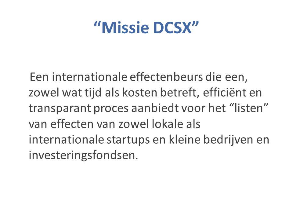 Missie DCSX Een internationale effectenbeurs die een, zowel wat tijd als kosten betreft, efficiënt en transparant proces aanbiedt voor het listen van effecten van zowel lokale als internationale startups en kleine bedrijven en investeringsfondsen.