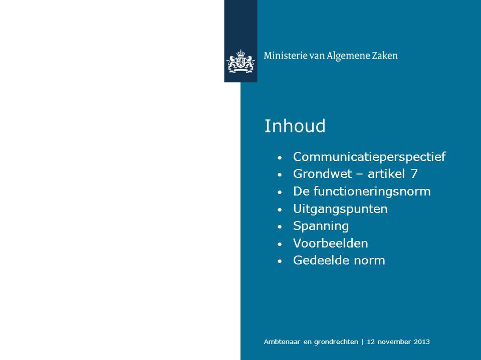 Inhoud Communicatieperspectief Grondwet – artikel 7 De functioneringsnorm Uitgangspunten Spanning Voorbeelden Gedeelde norm Ambtenaar en grondrechten | 12 november 2013
