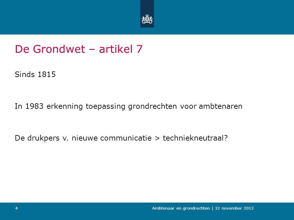 4 De Grondwet – artikel 7 Sinds 1815 In 1983 erkenning toepassing grondrechten voor ambtenaren De drukpers v. nieuwe communicatie > techniekneutraal?