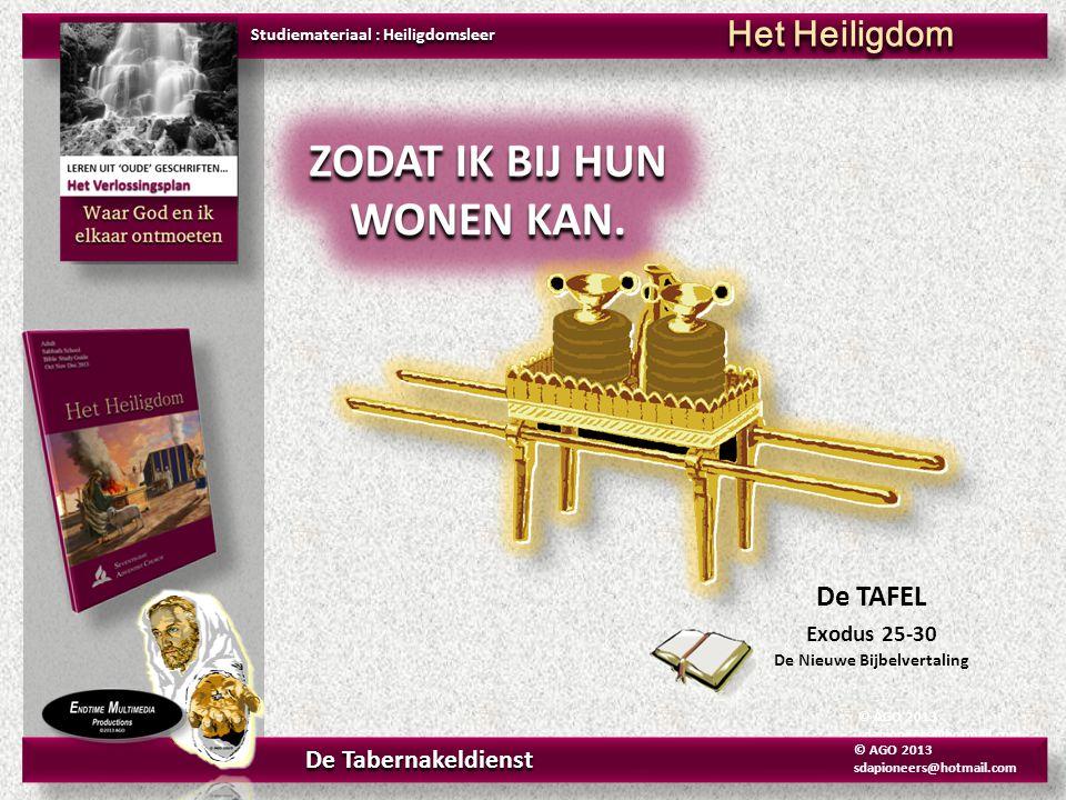 © AGO 2013 sdapioneers@hotmail.com De TAFEL Exodus 25-30 De Nieuwe Bijbelvertaling Studiemateriaal : Heiligdomsleer Het Heiligdom De Tabernakeldienst