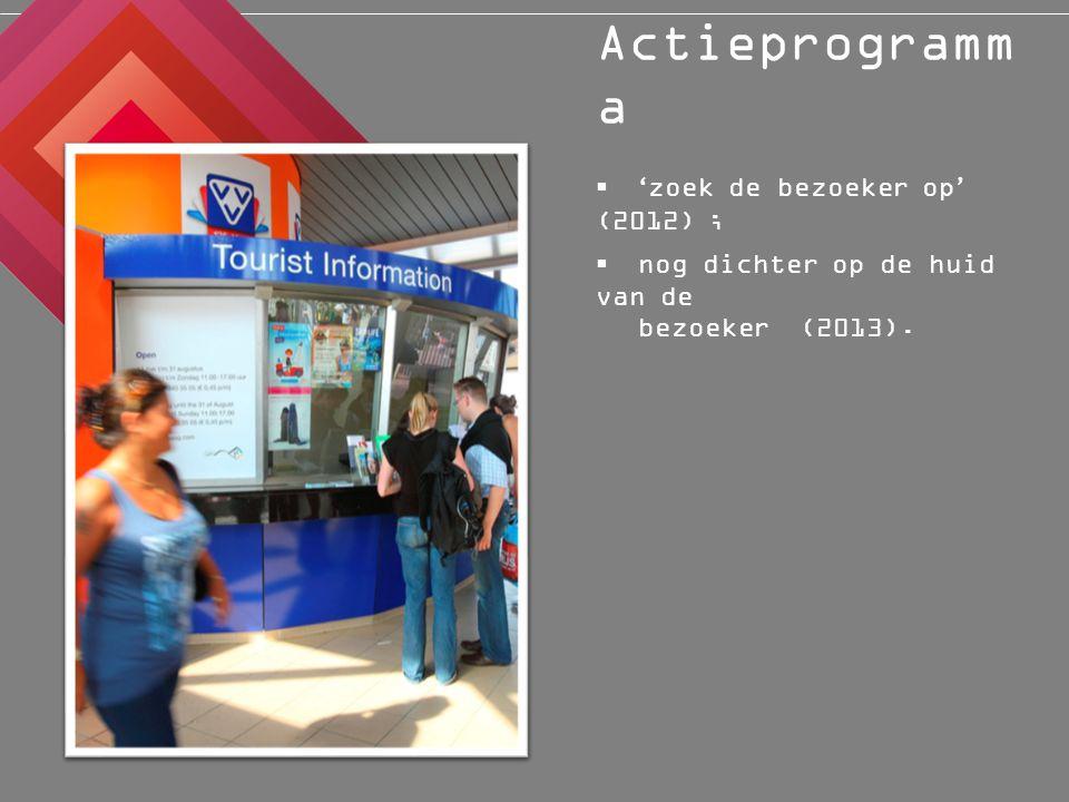 Actieprogramm a  nog dichter op de huid van de bezoeker (2013).  ' zoek de bezoeker op ' (2012) ;