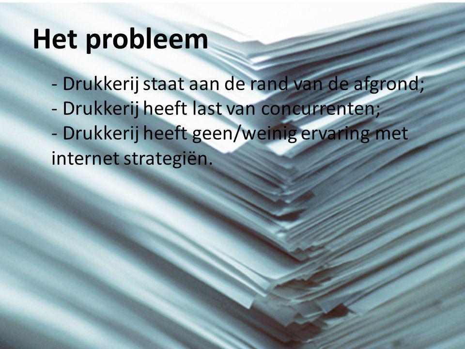 Het probleem - Drukkerij staat aan de rand van de afgrond; - Drukkerij heeft last van concurrenten; - Drukkerij heeft geen/weinig ervaring met internet strategiën.