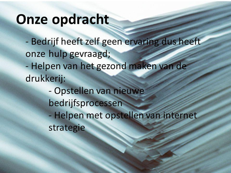 Onze opdracht - Bedrijf heeft zelf geen ervaring dus heeft onze hulp gevraagd; - Helpen van het gezond maken van de drukkerij: - Opstellen van nieuwe bedrijfsprocessen - Helpen met opstellen van internet strategie