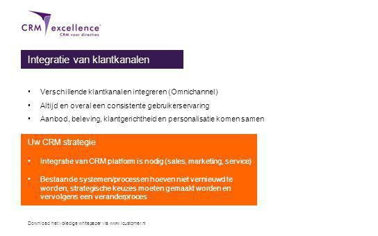 Download het volledige whitepaper via www.icustomer.nl Integratie van klantkanalen Verschillende klantkanalen integreren (Omnichannel) Altijd en overal een consistente gebruikerservaring Aanbod, beleving, klantgerichtheid en personalisatie komen samen Uw CRM strategie Integratie van CRM platform is nodig (sales, marketing, service) Bestaande systemen/processen hoeven niet vernieuwd te worden, strategische keuzes moeten gemaakt worden en vervolgens een veranderproces