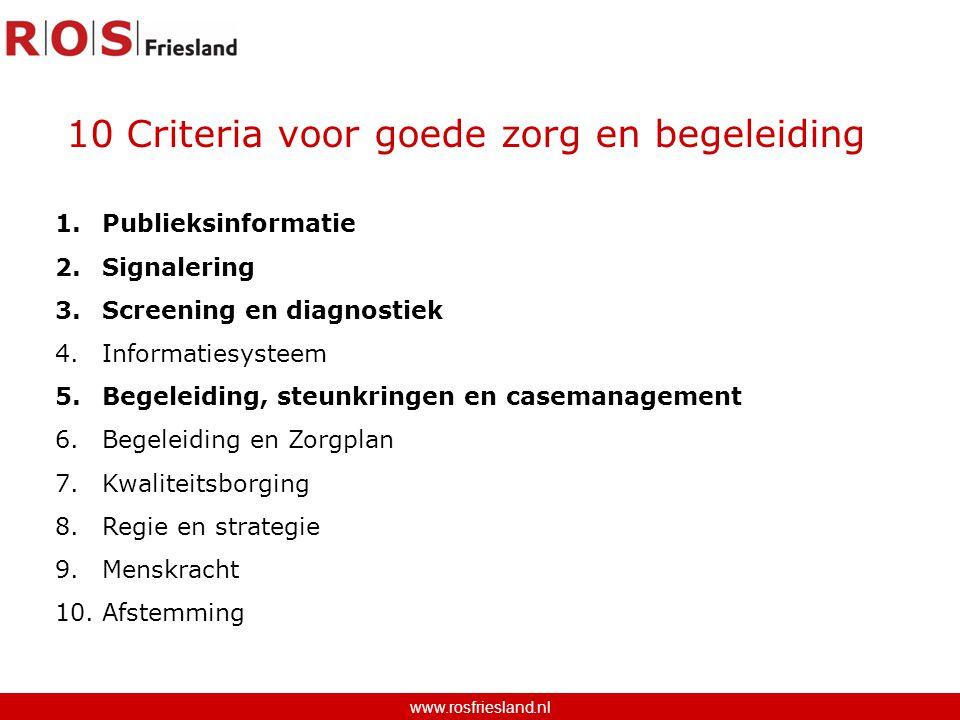 10 Criteria voor goede zorg en begeleiding www.rosfriesland.nl 1.Publieksinformatie 2.Signalering 3.Screening en diagnostiek 4.Informatiesysteem 5.Begeleiding, steunkringen en casemanagement 6.Begeleiding en Zorgplan 7.Kwaliteitsborging 8.Regie en strategie 9.Menskracht 10.Afstemming