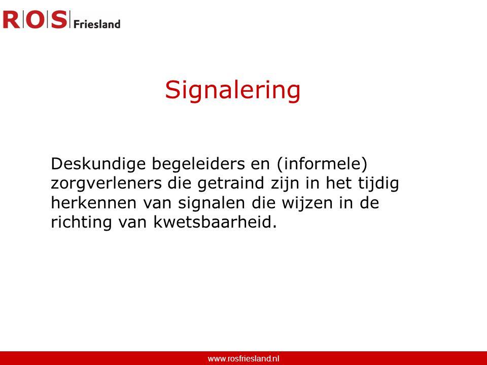 Signalering www.rosfriesland.nl Deskundige begeleiders en (informele) zorgverleners die getraind zijn in het tijdig herkennen van signalen die wijzen in de richting van kwetsbaarheid.
