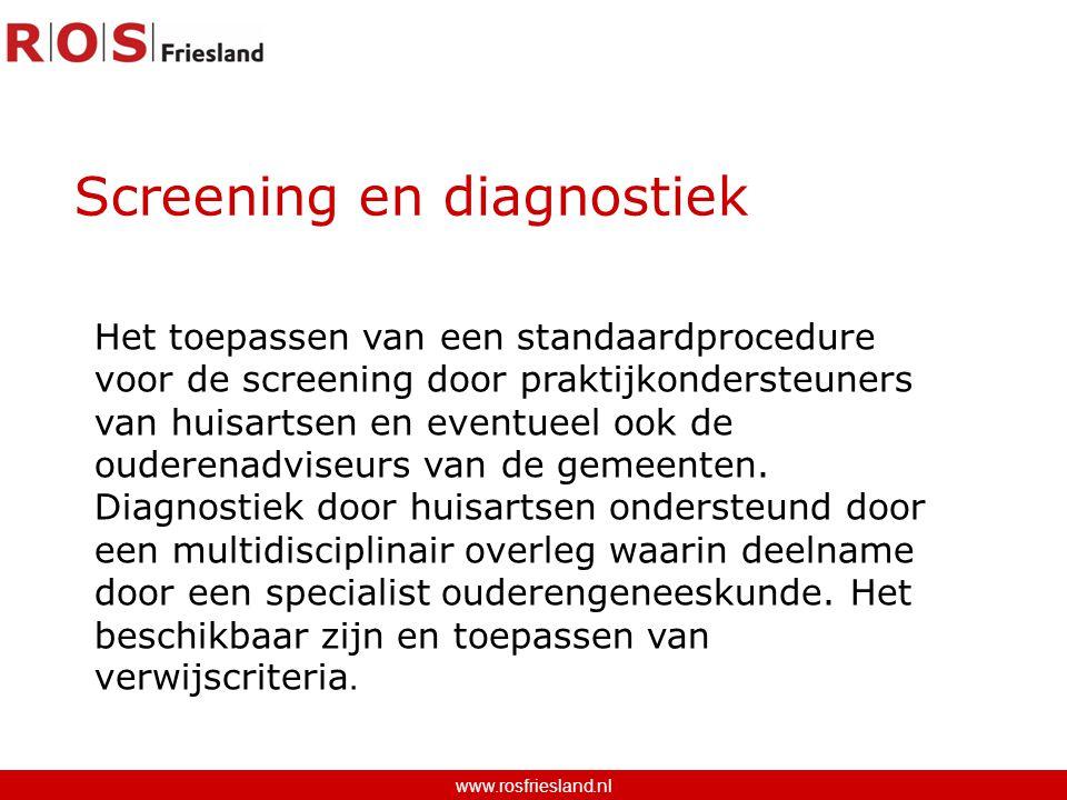 Screening en diagnostiek www.rosfriesland.nl Het toepassen van een standaardprocedure voor de screening door praktijkondersteuners van huisartsen en eventueel ook de ouderenadviseurs van de gemeenten.
