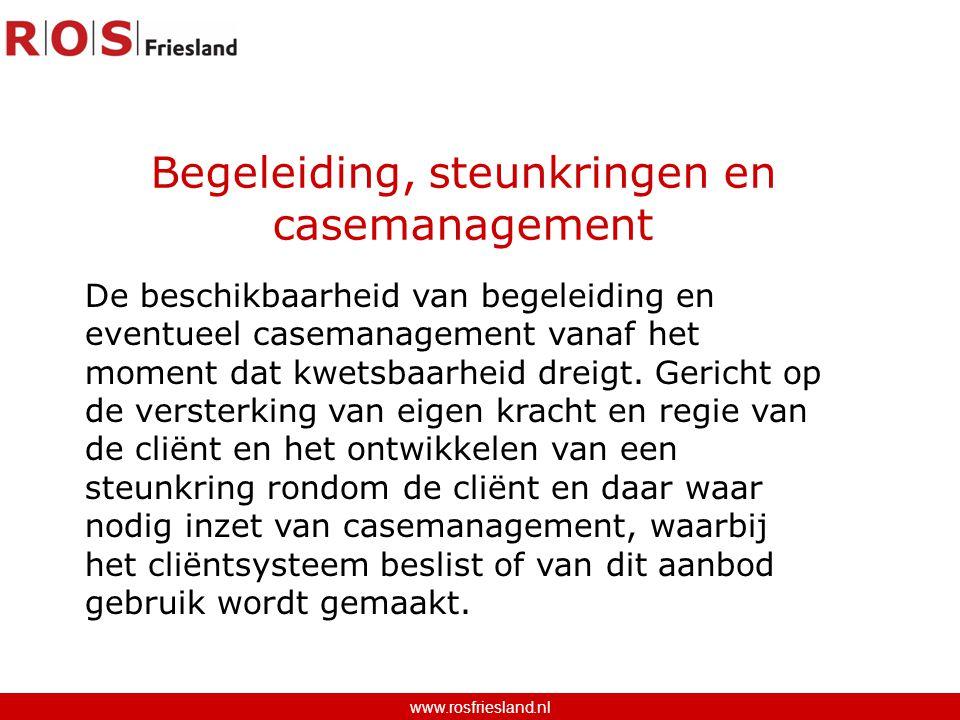 Begeleiding, steunkringen en casemanagement www.rosfriesland.nl De beschikbaarheid van begeleiding en eventueel casemanagement vanaf het moment dat kwetsbaarheid dreigt.