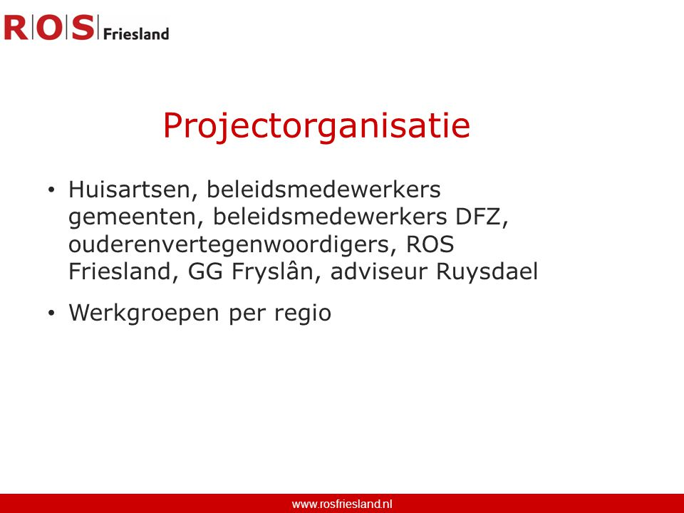 Huisartsen, beleidsmedewerkers gemeenten, beleidsmedewerkers DFZ, ouderenvertegenwoordigers, ROS Friesland, GG Fryslân, adviseur Ruysdael Werkgroepen per regio Projectorganisatie www.rosfriesland.nl