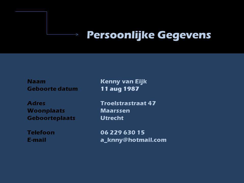 Persoonlijke Gegevens NaamKenny van Eijk Geboorte datum11 aug 1987 AdresTroelstrastraat 47 Woonplaats Maarssen GeboorteplaatsUtrecht Telefoon06 229 630 15 E-maila_knny@hotmail.com