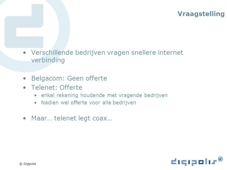 © Digipolis Vraagstelling Verschillende bedrijven vragen snellere internet verbinding Belgacom: Geen offerte Telenet: Offerte enkel rekening houdende met vragende bedrijven Nadien wel offerte voor alle bedrijven Maar… telenet legt coax…