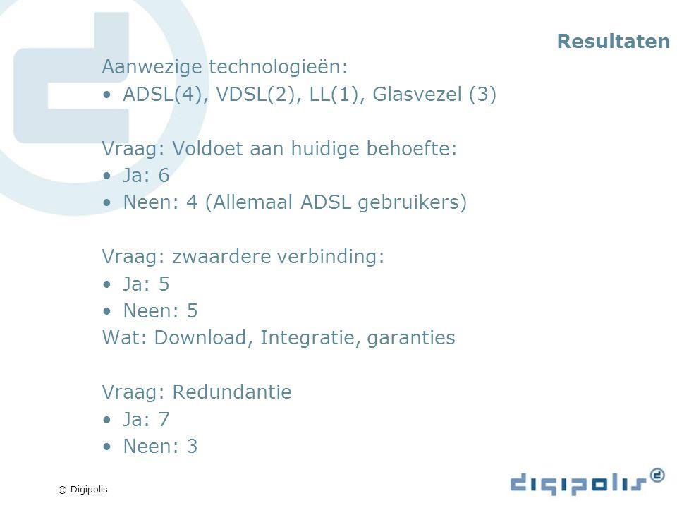© Digipolis Resultaten Aanwezige technologieën: ADSL(4), VDSL(2), LL(1), Glasvezel (3) Vraag: Voldoet aan huidige behoefte: Ja: 6 Neen: 4 (Allemaal ADSL gebruikers) Vraag: zwaardere verbinding: Ja: 5 Neen: 5 Wat: Download, Integratie, garanties Vraag: Redundantie Ja: 7 Neen: 3