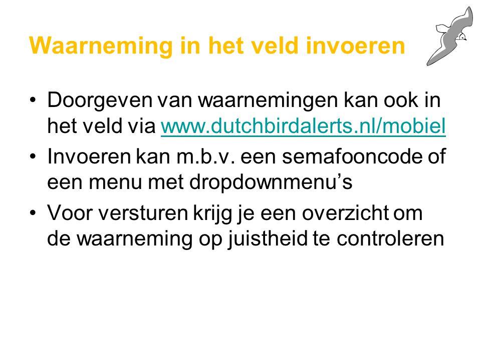 Waarneming in het veld invoeren Doorgeven van waarnemingen kan ook in het veld via www.dutchbirdalerts.nl/mobielwww.dutchbirdalerts.nl/mobiel Invoeren