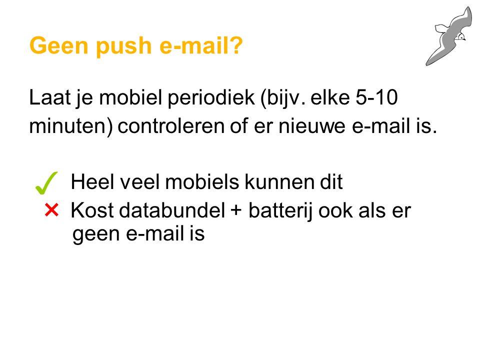 Geen push e-mail? Laat je mobiel periodiek (bijv. elke 5-10 minuten) controleren of er nieuwe e-mail is. Heel veel mobiels kunnen dit Kost databundel