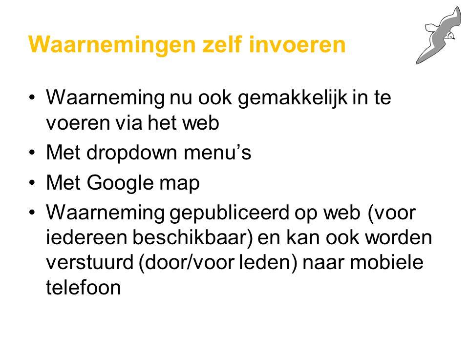 Waarnemingen zelf invoeren Waarneming nu ook gemakkelijk in te voeren via het web Met dropdown menu's Met Google map Waarneming gepubliceerd op web (v