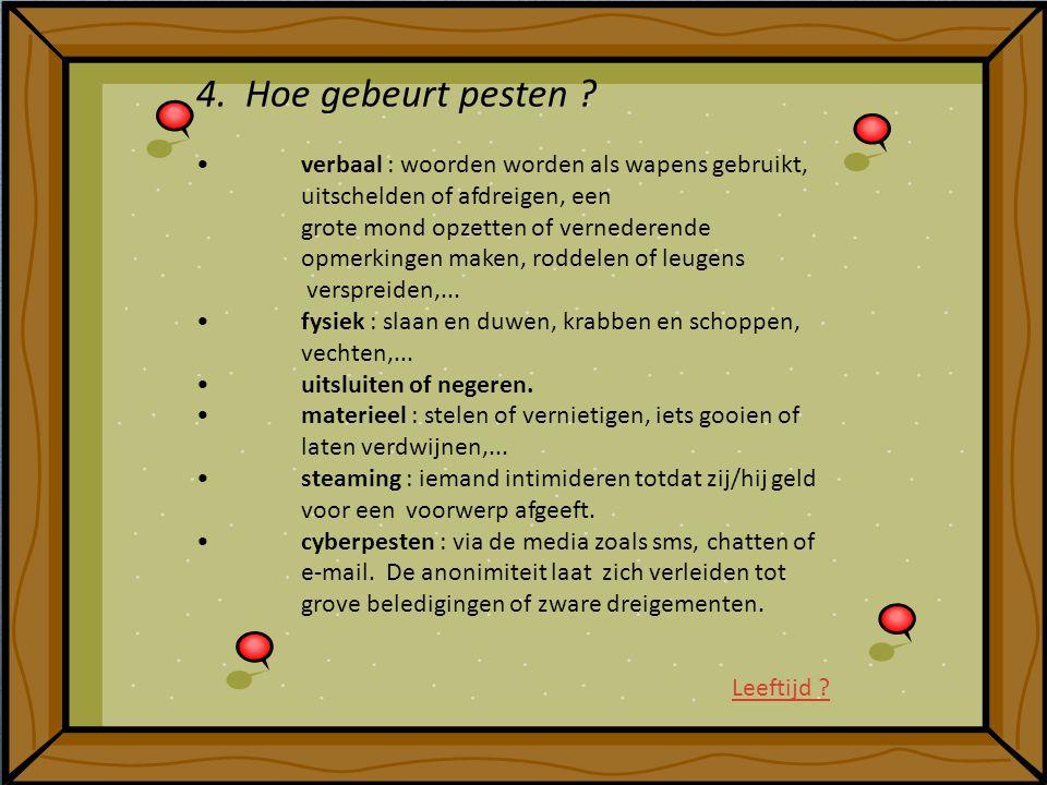 4. Hoe gebeurt pesten ? verbaal : woorden worden als wapens gebruikt, uitschelden of afdreigen, een grote mond opzetten of vernederende opmerkingen ma