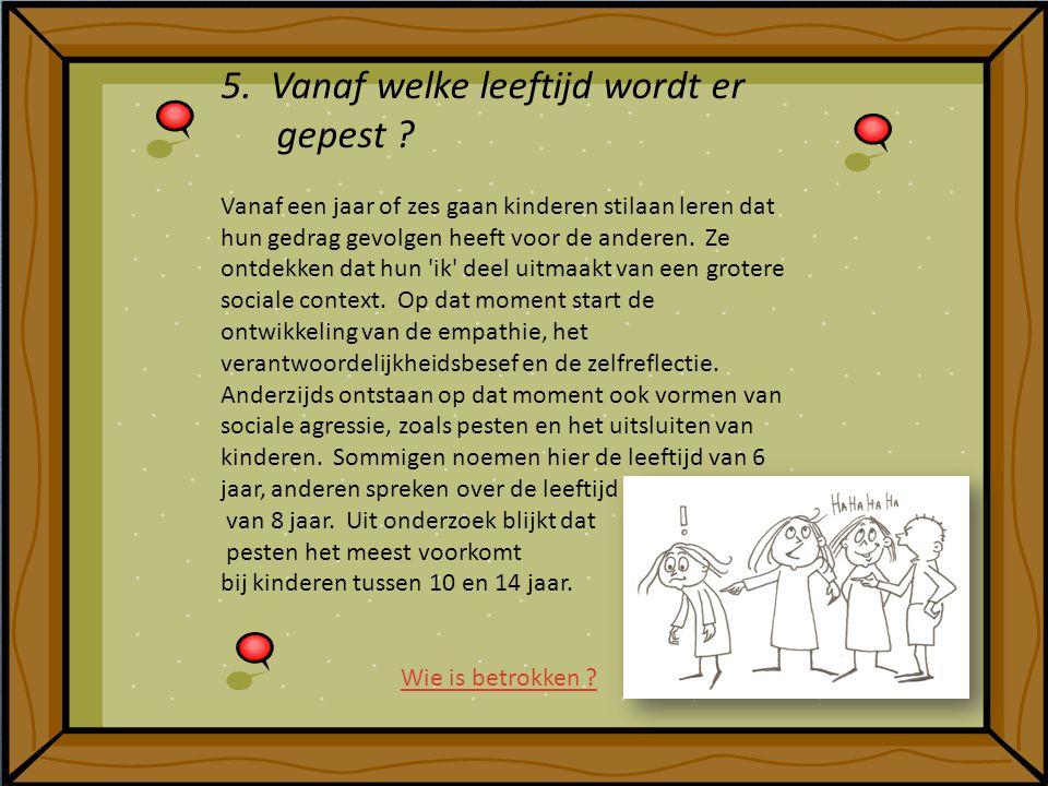 5. Vanaf welke leeftijd wordt er gepest ? Vanaf een jaar of zes gaan kinderen stilaan leren dat hun gedrag gevolgen heeft voor de anderen. Ze ontdekke