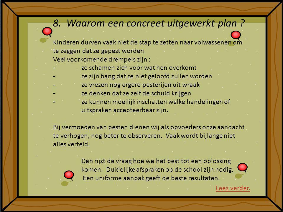 8. Waarom een concreet uitgewerkt plan ? Kinderen durven vaak niet de stap te zetten naar volwassenen om te zeggen dat ze gepest worden. Veel voorkome
