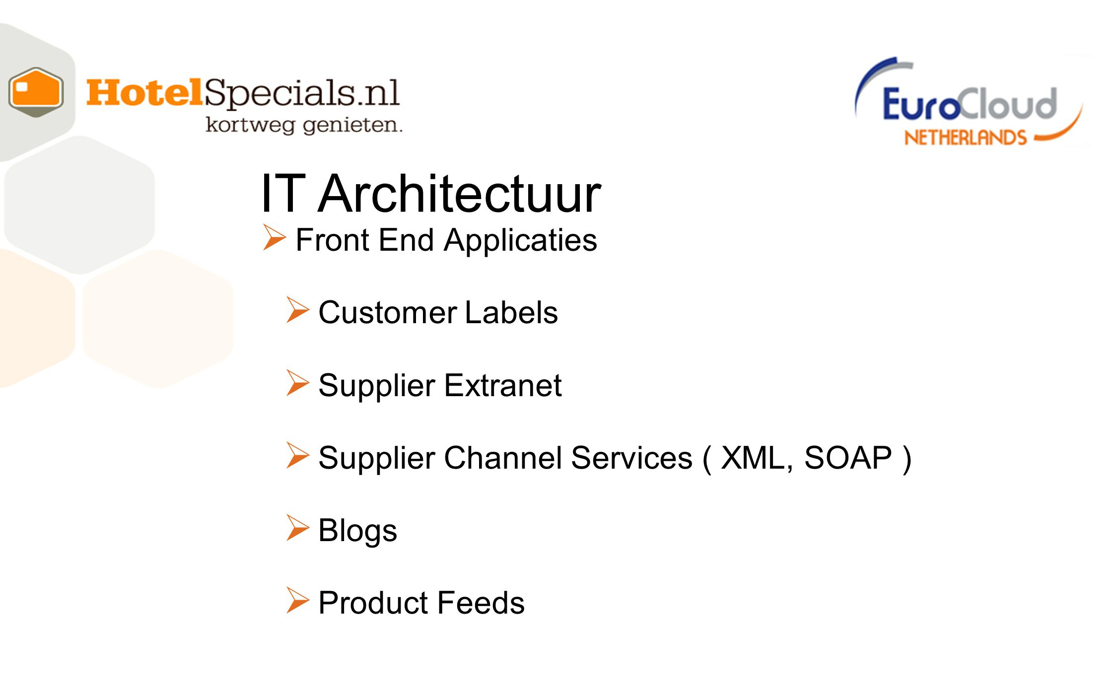  Front End Applicaties  Customer Labels  Supplier Extranet  Supplier Channel Services ( XML, SOAP )  Blogs  Product Feeds IT Architectuur