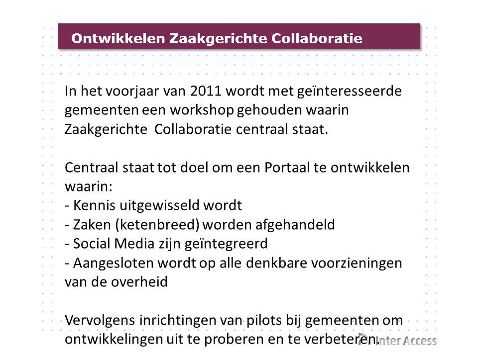 Ontwikkelen Zaakgerichte Collaboratie In het voorjaar van 2011 wordt met geïnteresseerde gemeenten een workshop gehouden waarin Zaakgerichte Collabora