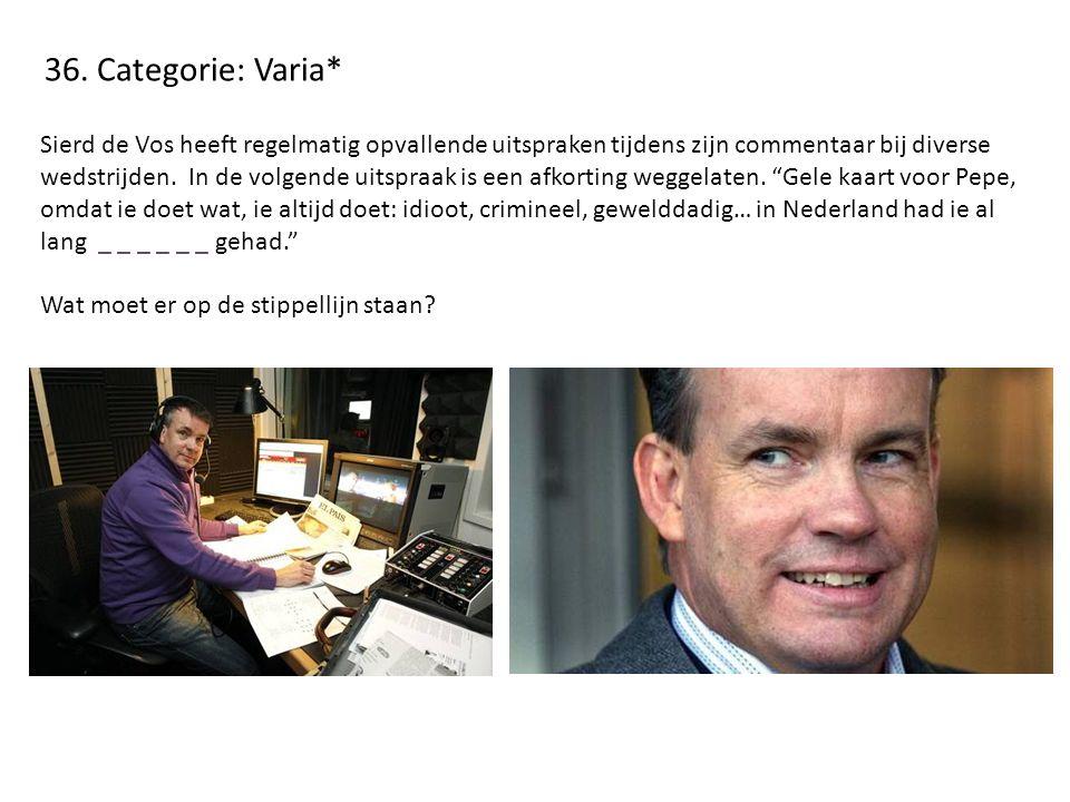 36. Categorie: Varia* Sierd de Vos heeft regelmatig opvallende uitspraken tijdens zijn commentaar bij diverse wedstrijden. In de volgende uitspraak is
