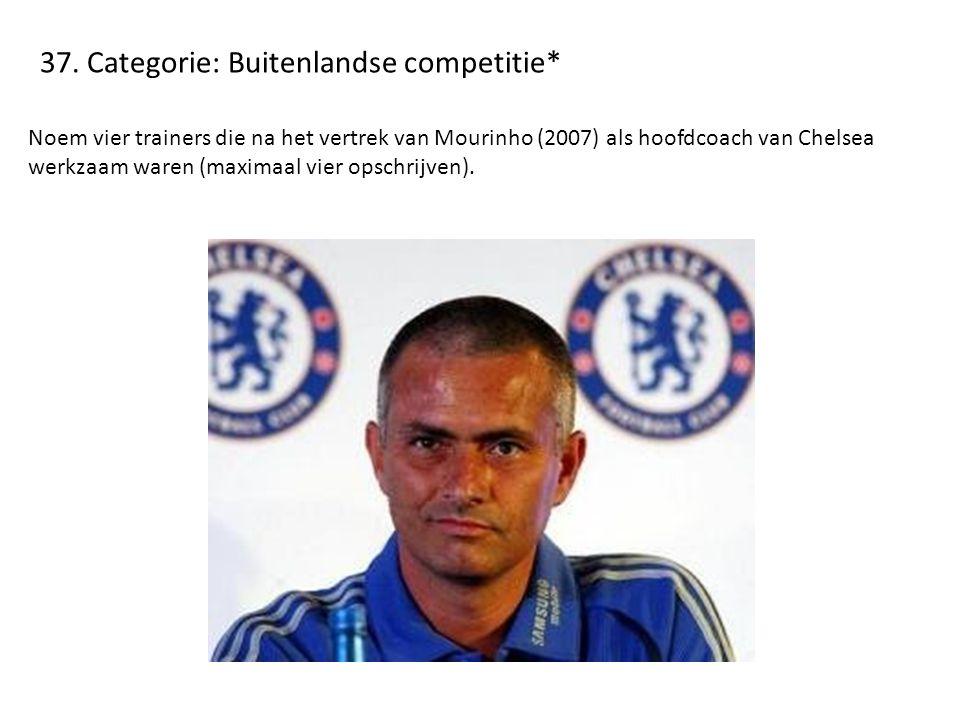 37. Categorie: Buitenlandse competitie* Noem vier trainers die na het vertrek van Mourinho (2007) als hoofdcoach van Chelsea werkzaam waren (maximaal