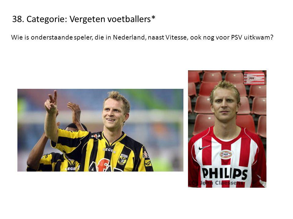 38. Categorie: Vergeten voetballers* Wie is onderstaande speler, die in Nederland, naast Vitesse, ook nog voor PSV uitkwam?