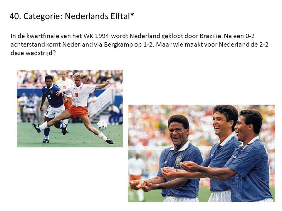 40. Categorie: Nederlands Elftal* In de kwartfinale van het WK 1994 wordt Nederland geklopt door Brazilië. Na een 0-2 achterstand komt Nederland via B
