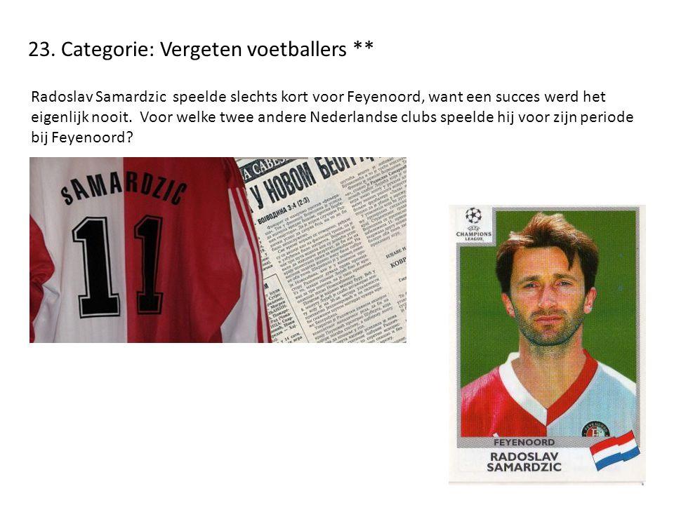 23. Categorie: Vergeten voetballers ** Radoslav Samardzic speelde slechts kort voor Feyenoord, want een succes werd het eigenlijk nooit. Voor welke tw