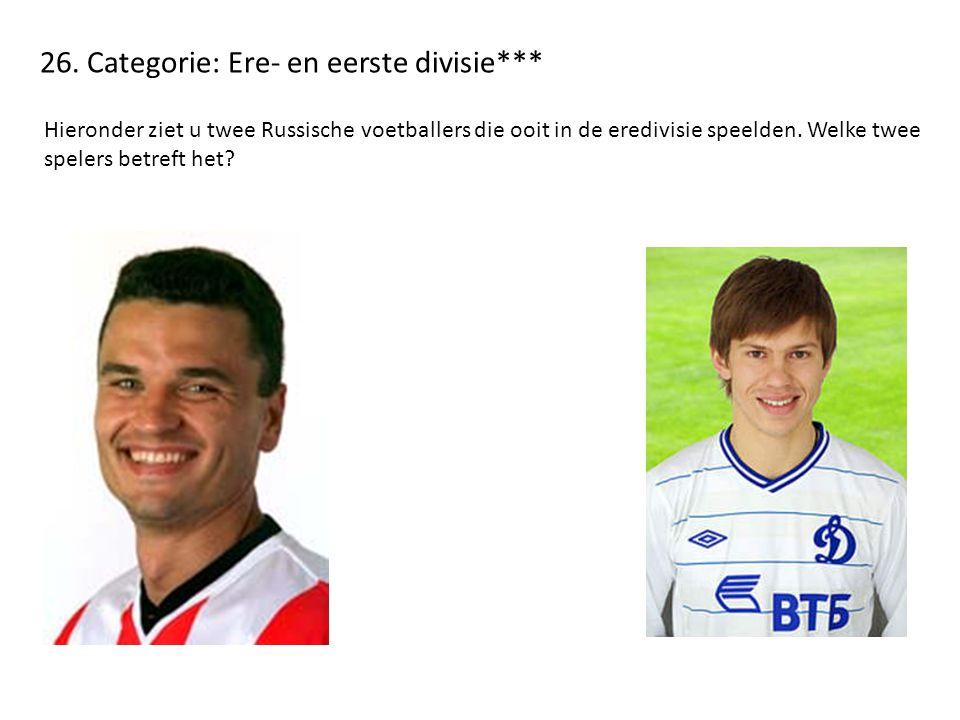26. Categorie: Ere- en eerste divisie*** Hieronder ziet u twee Russische voetballers die ooit in de eredivisie speelden. Welke twee spelers betreft he