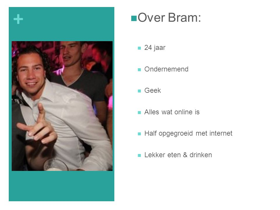 + Over Bram: 24 jaar Ondernemend Geek Alles wat online is Half opgegroeid met internet Lekker eten & drinken