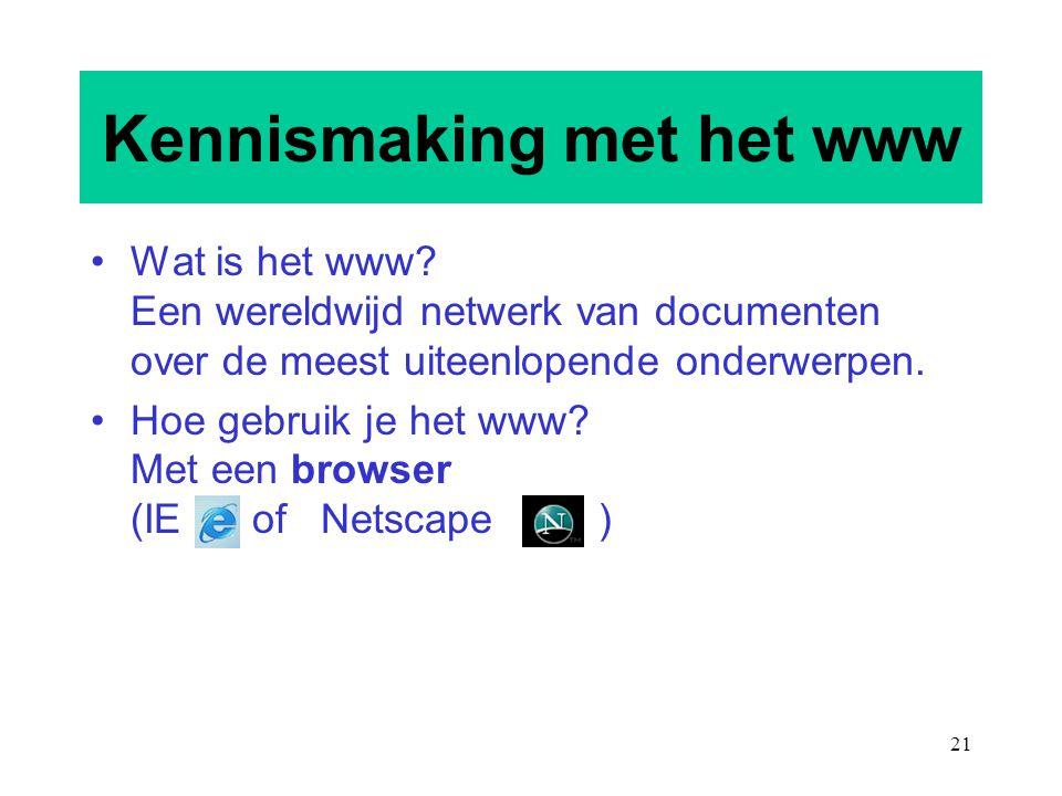 21 Kennismaking met het www Wat is het www? Een wereldwijd netwerk van documenten over de meest uiteenlopende onderwerpen. Hoe gebruik je het www? Met