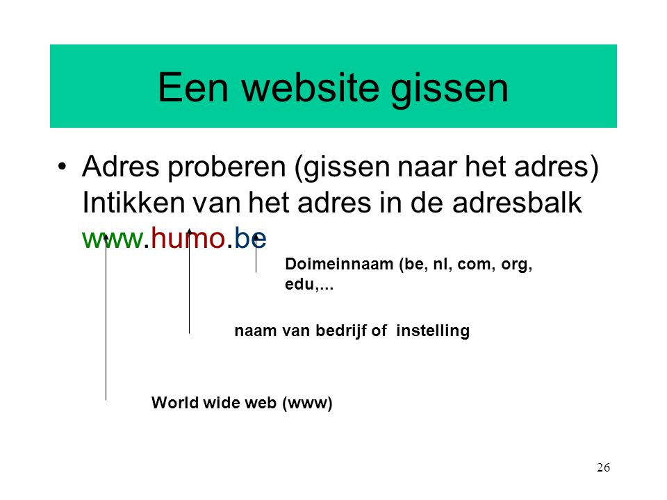26 Een website gissen Adres proberen (gissen naar het adres) Intikken van het adres in de adresbalk www.humo.be Doimeinnaam (be, nl, com, org, edu,...