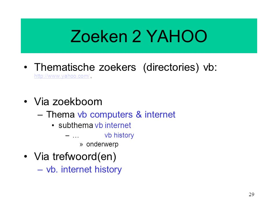 29 Zoeken 2 YAHOO Thematische zoekers (directories) vb: http://www.yahoo.com/, http://www.yahoo.com/ Via zoekboom –Thema vb computers & internet subth