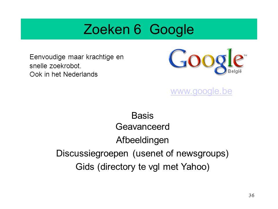 36 Zoeken 6 Google Eenvoudige maar krachtige en snelle zoekrobot. Ook in het Nederlands www.google.be Basis Geavanceerd Afbeeldingen Discussiegroepen