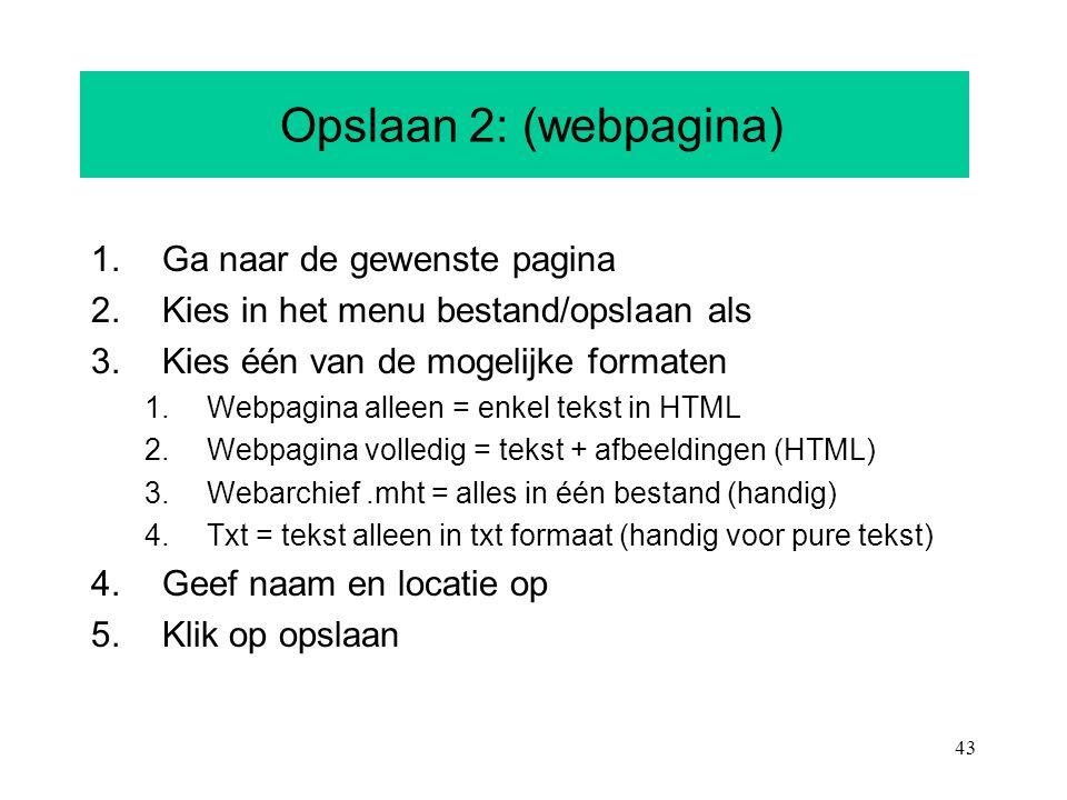 43 Opslaan 2: (webpagina) 1.Ga naar de gewenste pagina 2.Kies in het menu bestand/opslaan als 3.Kies één van de mogelijke formaten 1.Webpagina alleen